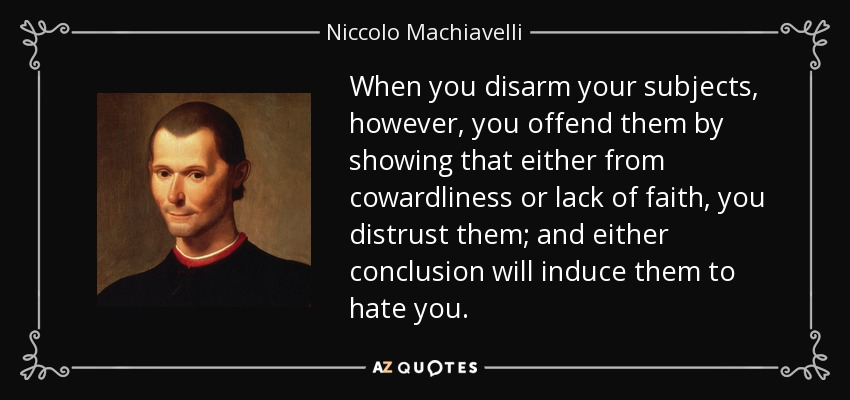 When you disarm your subjects, however, you offend them by showing that either from cowardliness or lack of faith, you distrust them; and either conclusion will induce them to hate you. - Niccolo Machiavelli
