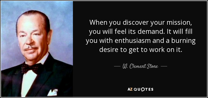 When you discover your mission, you will feel its demand. It will fill you with enthusiasm and a burning desire to get to work on it. - W. Clement Stone