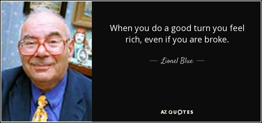 When you do a good turn you feel rich, even if you are broke. - Lionel Blue