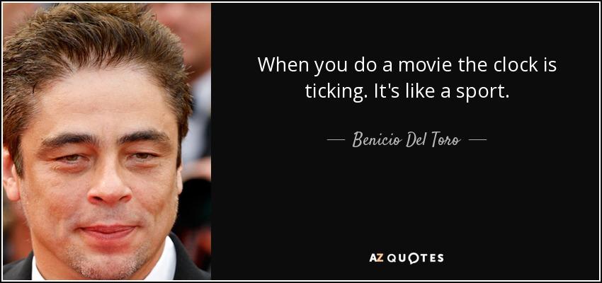 When you do a movie the clock is ticking. It's like a sport. - Benicio Del Toro