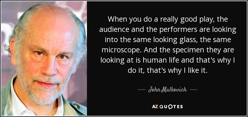 When you do a really good play, the audience and the performers are looking into the same looking glass, the same microscope. And the specimen they are looking at is human life and that's why I do it, that's why I like it. - John Malkovich