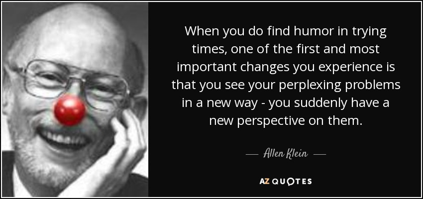 When you do find humor in trying times, one of the first and most important changes you experience is that you see your perplexing problems in a new way - you suddenly have a new perspective on them. - Allen Klein