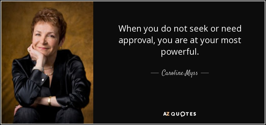 When you do not seek or need approval, you are at your most powerful. - Caroline Myss