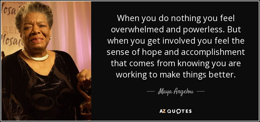 When you do nothing you feel overwhelmed and powerless. But when you get involved you feel the sense of hope and accomplishment that comes from knowing you are working to make things better. - Maya Angelou