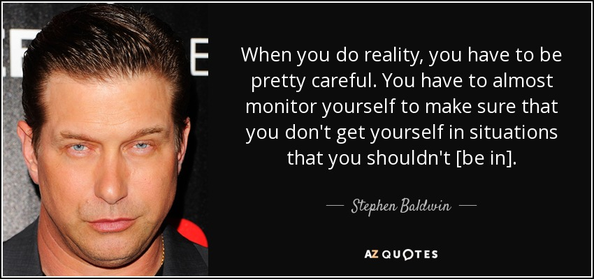 When you do reality, you have to be pretty careful. You have to almost monitor yourself to make sure that you don't get yourself in situations that you shouldn't [be in]. - Stephen Baldwin