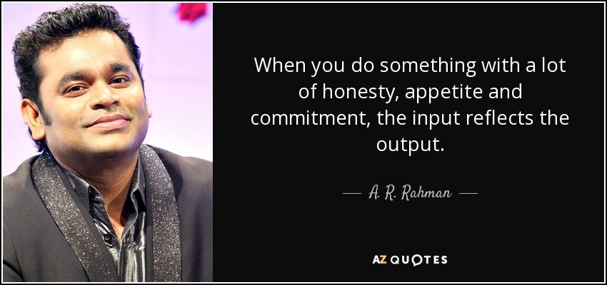 When you do something with a lot of honesty, appetite and commitment, the input reflects the output. - A. R. Rahman