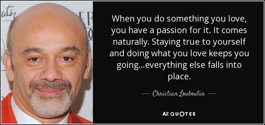 Christian Louboutin Quote When You Do Something You Love You Have