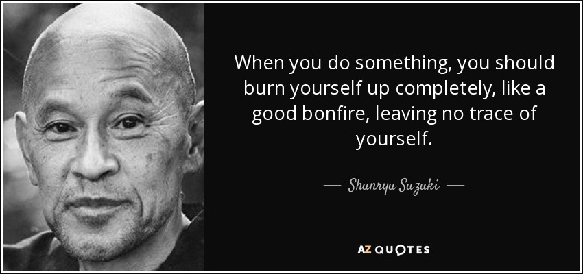 When you do something, you should burn yourself up completely, like a good bonfire, leaving no trace of yourself. - Shunryu Suzuki
