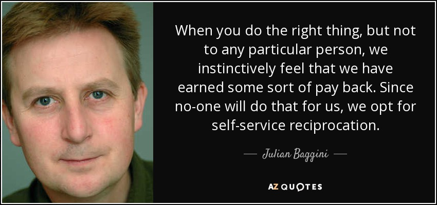 When you do the right thing, but not to any particular person, we instinctively feel that we have earned some sort of pay back. Since no-one will do that for us, we opt for self-service reciprocation. - Julian Baggini