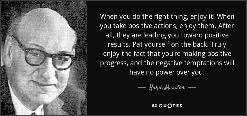 When you do the right thing, enjoy it! When you take positive actions, enjoy them. After all, they are leading you toward positive results. Pat yourself on the back. Truly enjoy the fact that you're making positive progress, and the negative temptations will have no power over you. - Ralph Marston