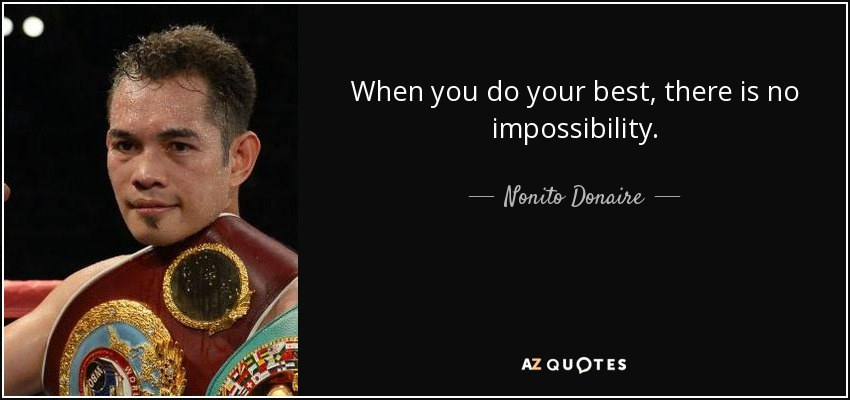 When you do your best, there is no impossibility. - Nonito Donaire