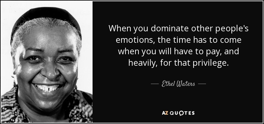 When you dominate other people's emotions, the time has to come when you will have to pay, and heavily, for that privilege. - Ethel Waters
