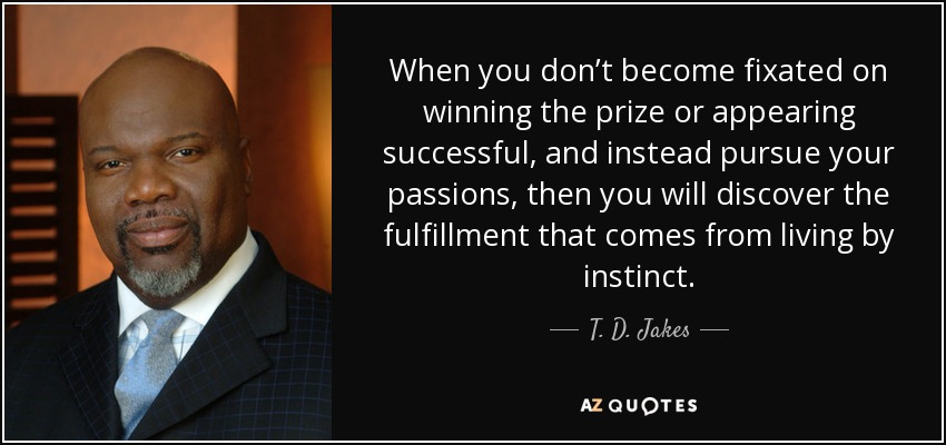 When you don't become fixated on winning the prize or appearing successful, and instead pursue your passions, then you will discover the fulfillment that comes from living by instinct. - T. D. Jakes