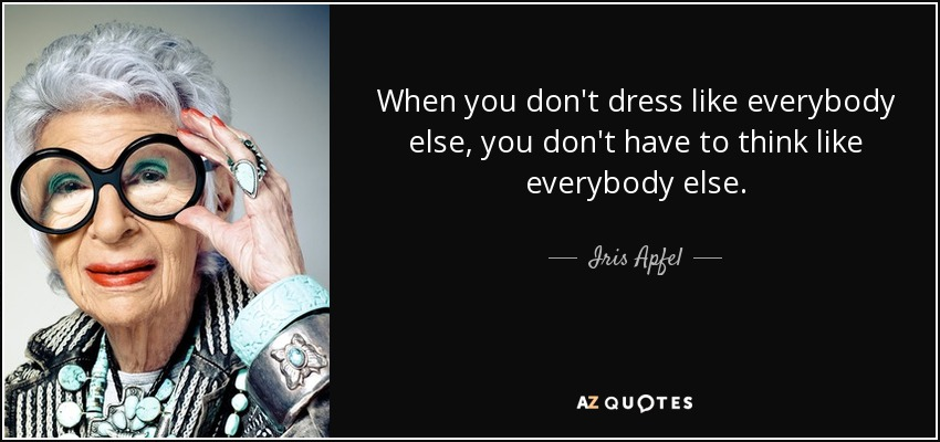 When you don't dress like everybody else, you don't have to think like everybody else. - Iris Apfel
