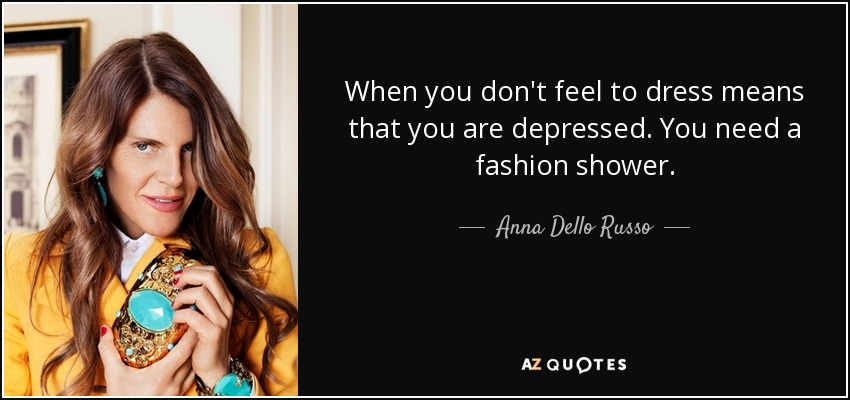 When you don't feel to dress means that you are depressed. You need a fashion shower. - Anna Dello Russo