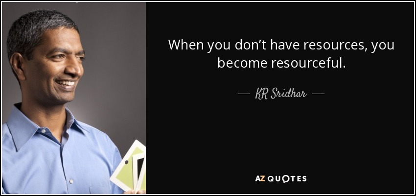 When you don't have resources, you become resourceful. - KR Sridhar