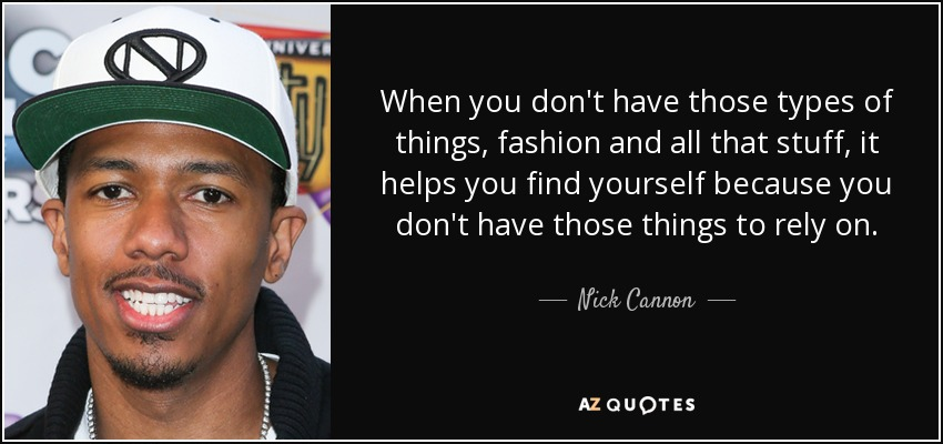 When you don't have those types of things, fashion and all that stuff, it helps you find yourself because you don't have those things to rely on. - Nick Cannon