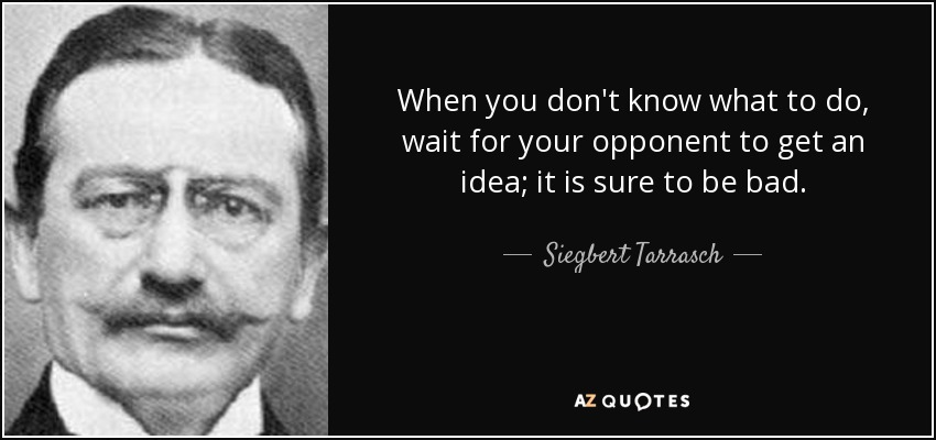 When you don't know what to do, wait for your opponent to get an idea; it is sure to be bad. - Siegbert Tarrasch