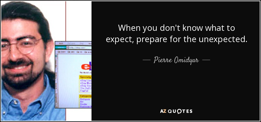 When you don't know what to expect, prepare for the unexpected. - Pierre Omidyar