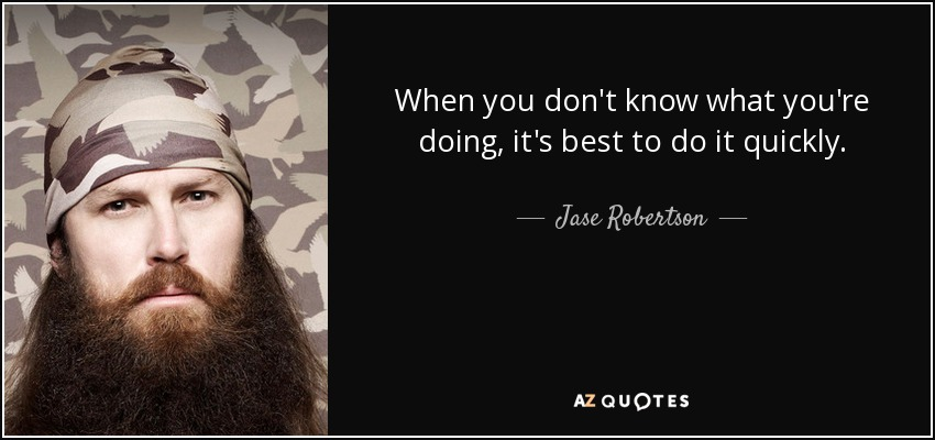 When you don't know what you're doing, it's best to do it quickly. - Jase Robertson