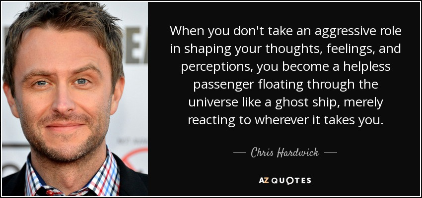 When you don't take an aggressive role in shaping your thoughts, feelings, and perceptions, you become a helpless passenger floating through the universe like a ghost ship, merely reacting to wherever it takes you. - Chris Hardwick