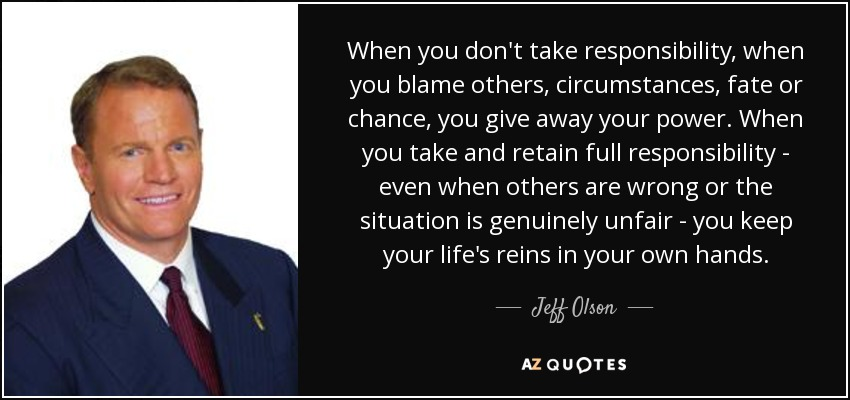 Jeff Olson Quote When You Dont Take Responsibility When You Blame