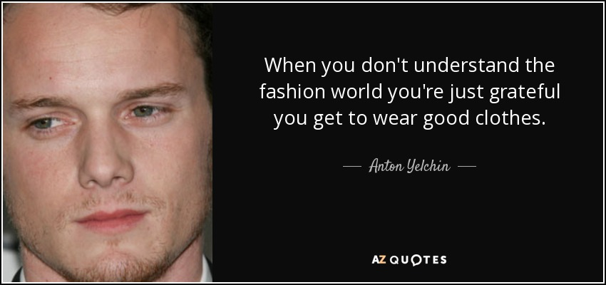 When you don't understand the fashion world you're just grateful you get to wear good clothes. - Anton Yelchin