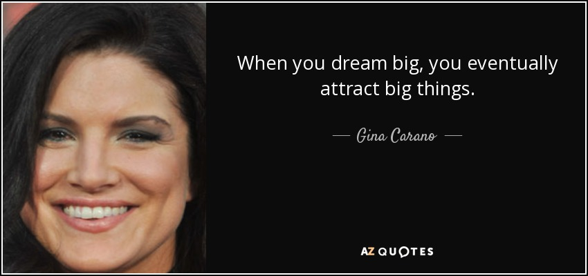 When you dream big, you eventually attract big things. - Gina Carano