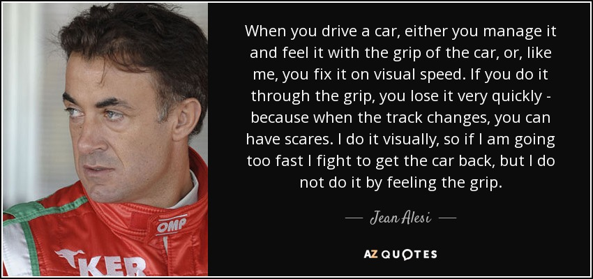When you drive a car, either you manage it and feel it with the grip of the car, or, like me, you fix it on visual speed. If you do it through the grip, you lose it very quickly - because when the track changes, you can have scares. I do it visually, so if I am going too fast I fight to get the car back, but I do not do it by feeling the grip. - Jean Alesi