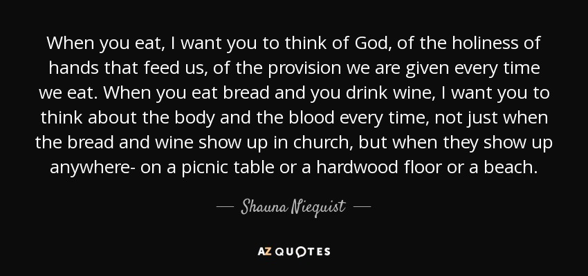 When you eat, I want you to think of God, of the holiness of hands that feed us, of the provision we are given every time we eat. When you eat bread and you drink wine, I want you to think about the body and the blood every time, not just when the bread and wine show up in church, but when they show up anywhere- on a picnic table or a hardwood floor or a beach. - Shauna Niequist