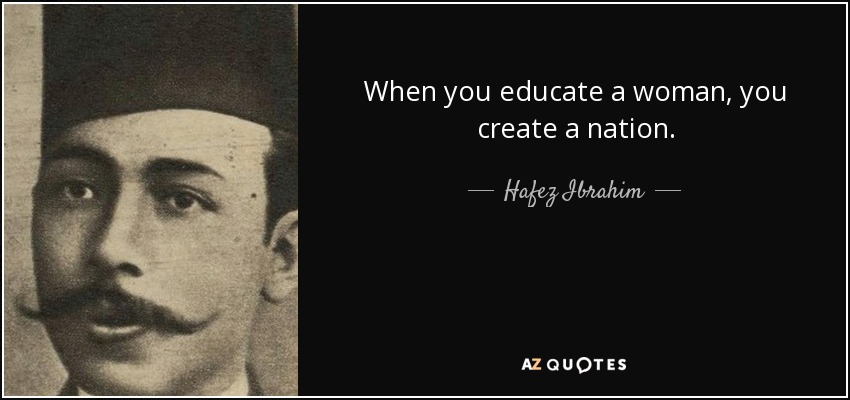 When you educate a woman, you create a nation. - Hafez Ibrahim