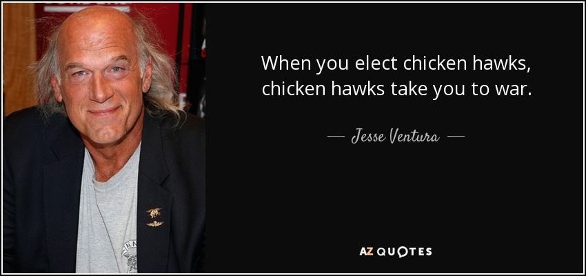 When you elect chicken hawks, chicken hawks take you to war. - Jesse Ventura