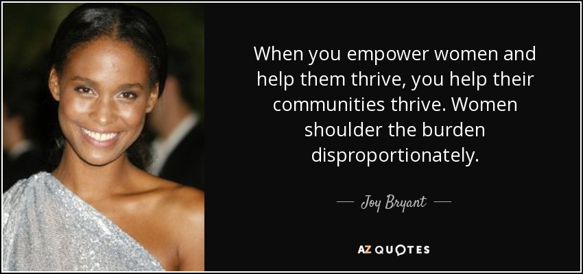 When you empower women and help them thrive, you help their communities thrive. Women shoulder the burden disproportionately. - Joy Bryant