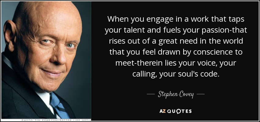 When you engage in a work that taps your talent and fuels your passion-that rises out of a great need in the world that you feel drawn by conscience to meet-therein lies your voice, your calling, your soul's code. - Stephen Covey