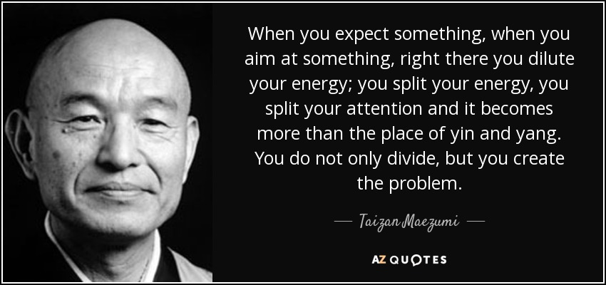 When you expect something, when you aim at something, right there you dilute your energy; you split your energy, you split your attention and it becomes more than the place of yin and yang. You do not only divide, but you create the problem. - Taizan Maezumi