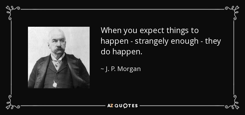 When you expect things to happen - strangely enough - they do happen. - J. P. Morgan