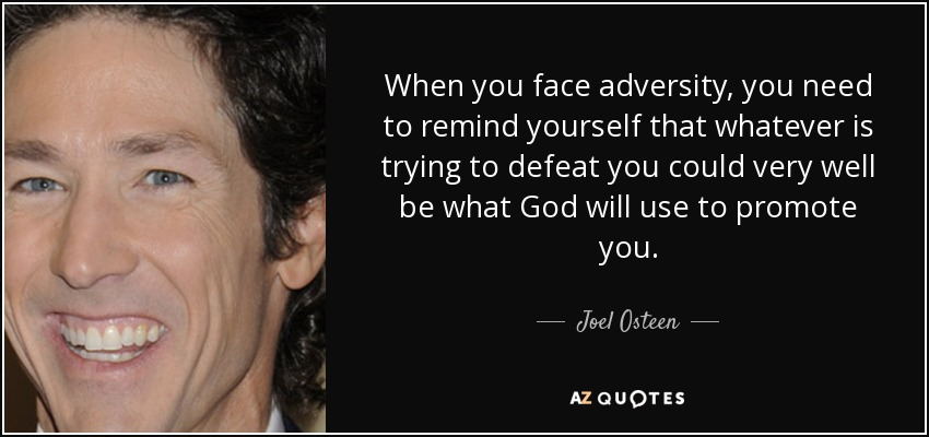 When you face adversity, you need to remind yourself that whatever is trying to defeat you could very well be what God will use to promote you. - Joel Osteen