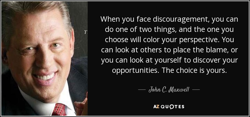 When you face discouragement, you can do one of two things, and the one you choose will color your perspective. You can look at others to place the blame, or you can look at yourself to discover your opportunities. The choice is yours. - John C. Maxwell