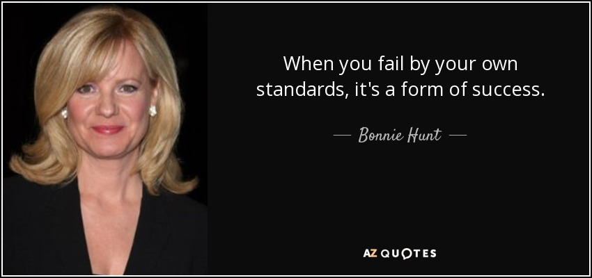 When you fail by your own standards, it's a form of success. - Bonnie Hunt
