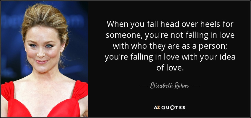 When you fall head over heels for someone, you're not falling in love with who they are as a person; you're falling in love with your idea of love. - Elisabeth Rohm