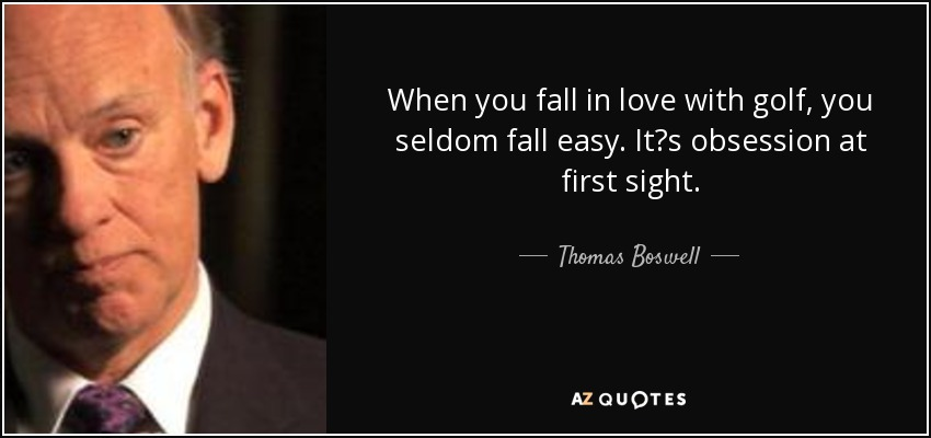 Thomas Boswell Quote When You Fall In Love With Golf You Seldom New Golf Love Quotes
