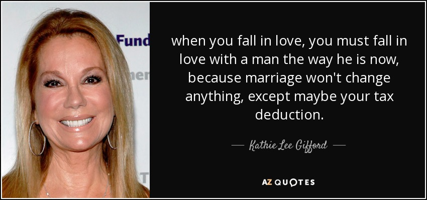 when you fall in love, you must fall in love with a man the way he is now, because marriage won't change anything, except maybe your tax deduction. - Kathie Lee Gifford