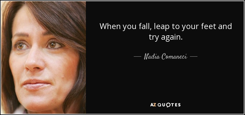 When you fall, leap to your feet and try again. - Nadia Comaneci