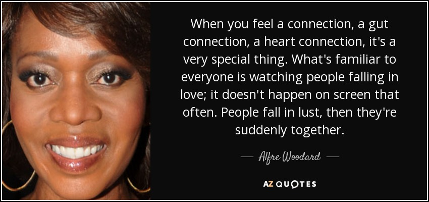 When you feel a connection, a gut connection, a heart connection, it's a very special thing. What's familiar to everyone is watching people falling in love; it doesn't happen on screen that often. People fall in lust, then they're suddenly together. - Alfre Woodard