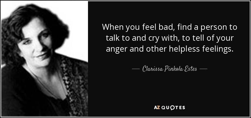 When you feel bad, find a person to talk to and cry with, to tell of your anger and other helpless feelings. - Clarissa Pinkola Estes