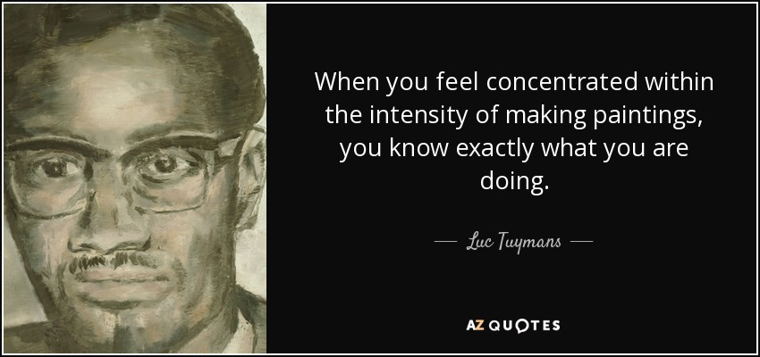 When you feel concentrated within the intensity of making paintings, you know exactly what you are doing. - Luc Tuymans