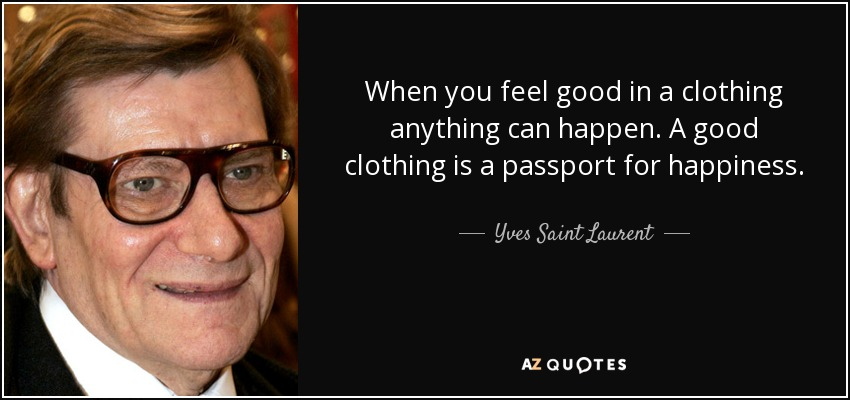 When you feel good in a clothing anything can happen. A good clothing is a passport for happiness. - Yves Saint Laurent