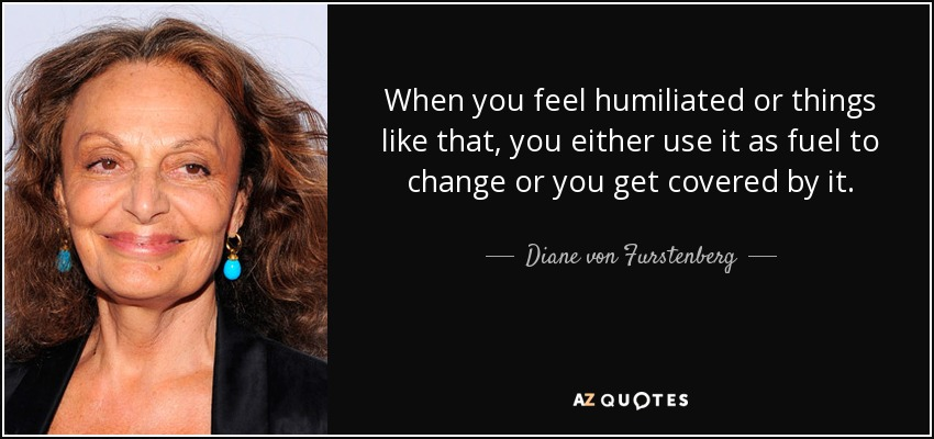 When you feel humiliated or things like that, you either use it as fuel to change or you get covered by it. - Diane von Furstenberg