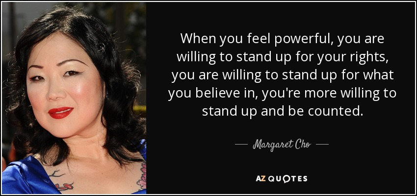 Margaret Cho Quote When You Feel Powerful You Are Willing To Stand