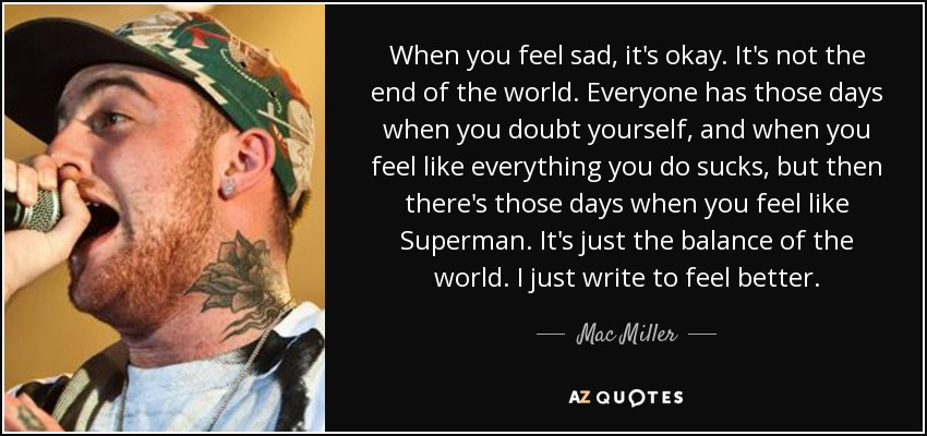 When you feel sad, it's okay. It's not the end of the world. Everyone has those days when you doubt yourself, and when you feel like everything you do sucks, but then there's those days when you feel like Superman. It's just the balance of the world. I just write to feel better. - Mac Miller
